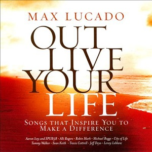 Max%20Lucado%20Out%20Live%20Your%20Life%3A%20Songs%20Inspiring%20You%20To%20Make%20a%20Difference